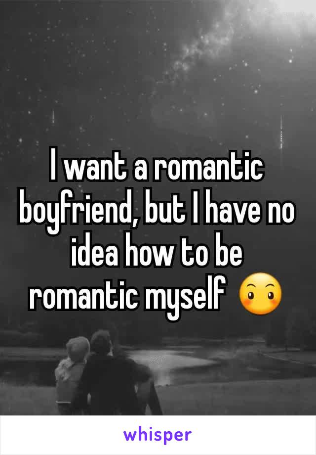I want a romantic boyfriend, but I have no idea how to be romantic myself 😶