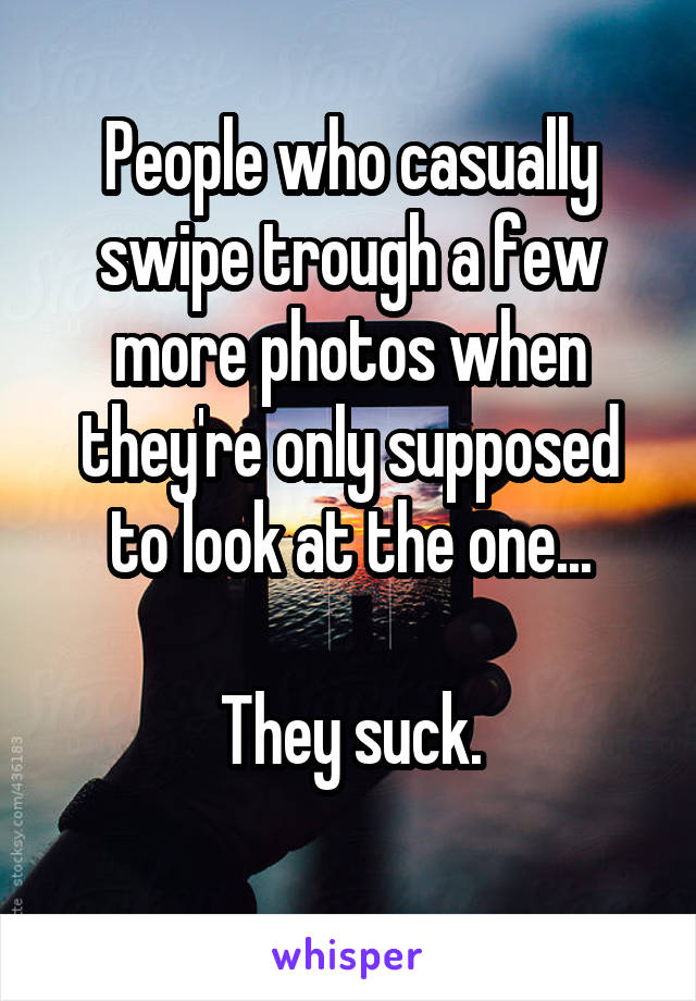 People who casually swipe trough a few more photos when they're only supposed to look at the one...  They suck.