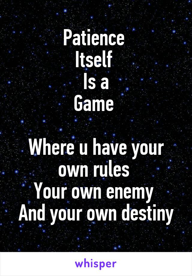 Patience  Itself  Is a Game   Where u have your own rules  Your own enemy  And your own destiny