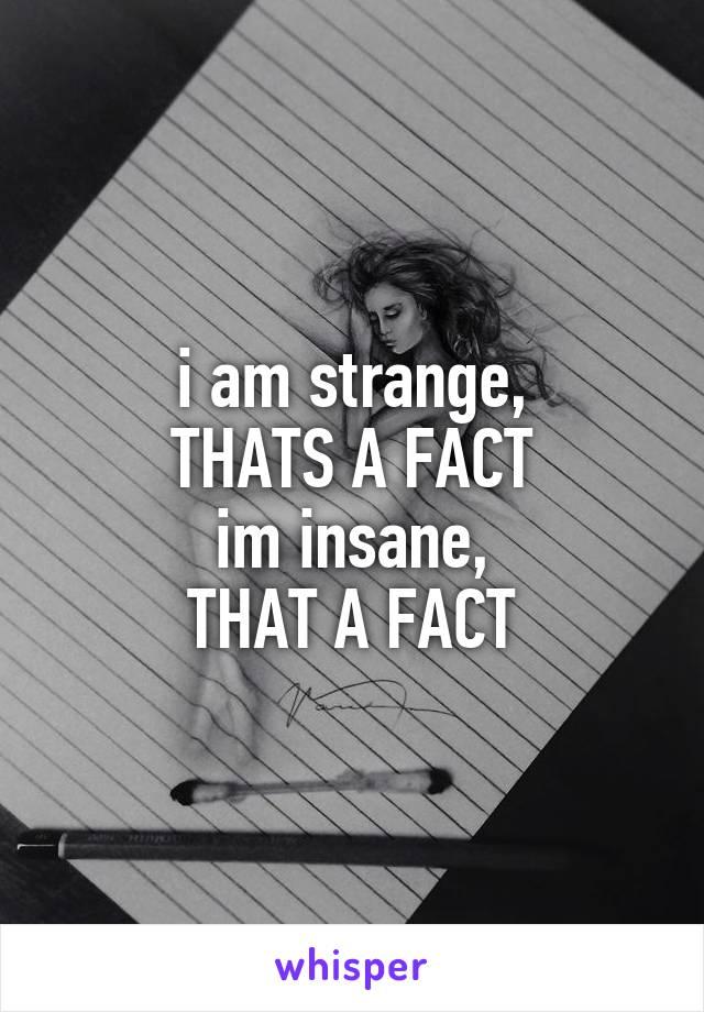 i am strange, THATS A FACT im insane, THAT A FACT