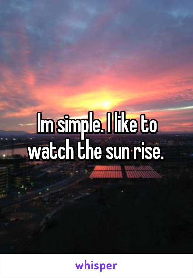 Im simple. I like to watch the sun rise.
