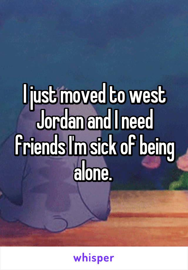 I just moved to west Jordan and I need friends I'm sick of being alone.