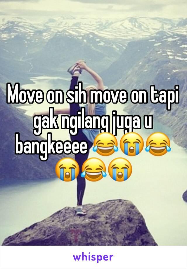 Move on sih move on tapi gak ngilang juga u bangkeeee 😂😭😂😭😂😭