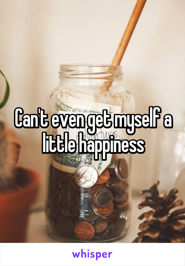 Can't even get myself a little happiness