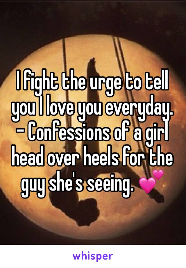 I fight the urge to tell you I love you everyday.  - Confessions of a girl head over heels for the guy she's seeing. 💕