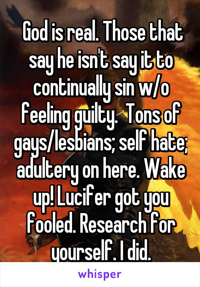 God is real. Those that say he isn't say it to continually sin w/o feeling guilty.  Tons of gays/lesbians; self hate; adultery on here. Wake up! Lucifer got you fooled. Research for yourself. I did.
