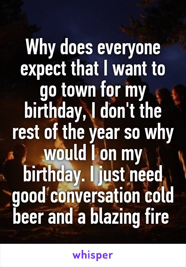 Why does everyone expect that I want to go town for my birthday, I don't the rest of the year so why would I on my birthday. I just need good conversation cold beer and a blazing fire