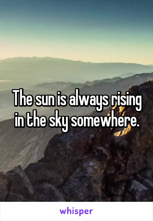 The sun is always rising in the sky somewhere.