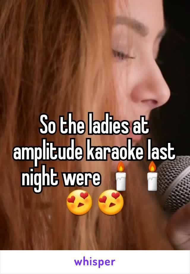 So the ladies at amplitude karaoke last night were 🕯🕯😍😍