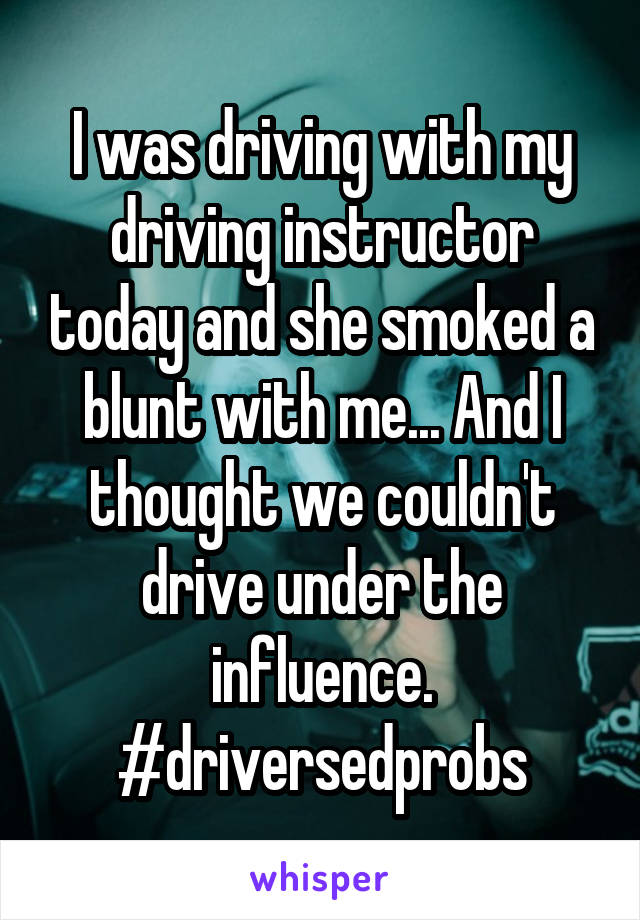 I was driving with my driving instructor today and she smoked a blunt with me... And I thought we couldn't drive under the influence. #driversedprobs