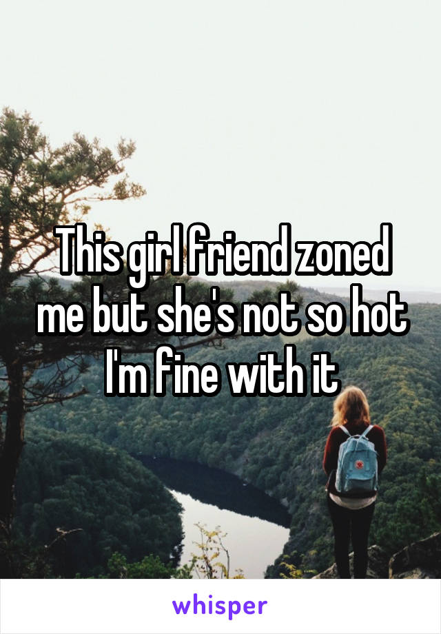 This girl friend zoned me but she's not so hot I'm fine with it
