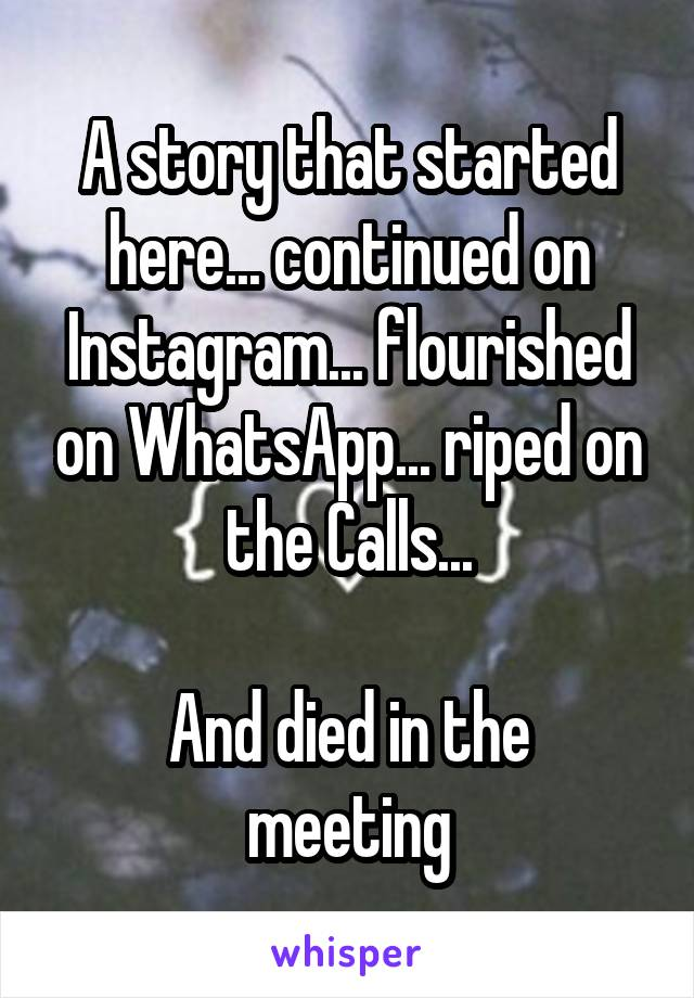 A story that started here... continued on Instagram... flourished on WhatsApp... riped on the Calls...  And died in the meeting