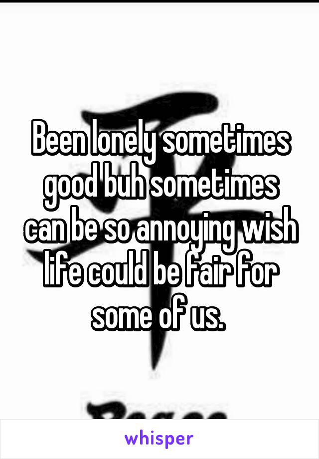 Been lonely sometimes good buh sometimes can be so annoying wish life could be fair for some of us.