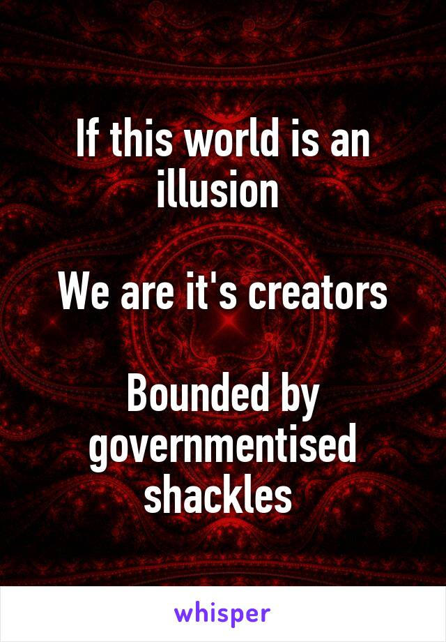 If this world is an illusion   We are it's creators  Bounded by governmentised shackles