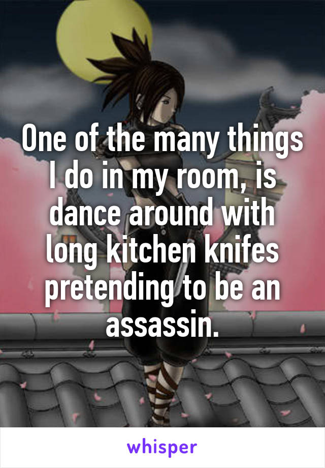 One of the many things I do in my room, is dance around with long kitchen knifes pretending to be an assassin.