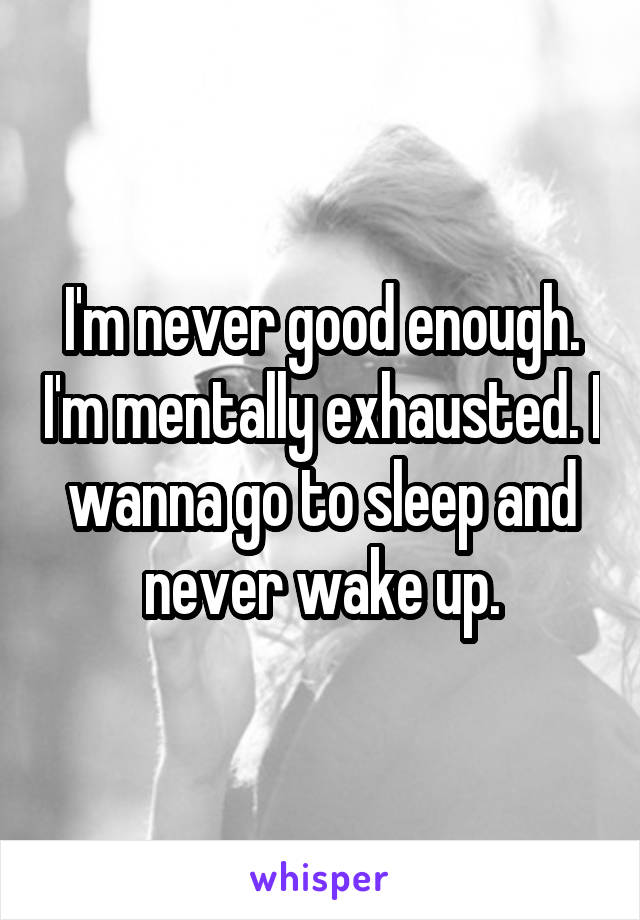 I'm never good enough. I'm mentally exhausted. I wanna go to sleep and never wake up.