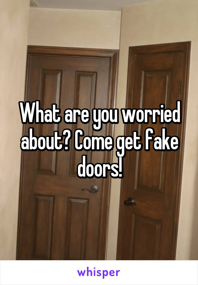 What are you worried about? Come get fake doors!