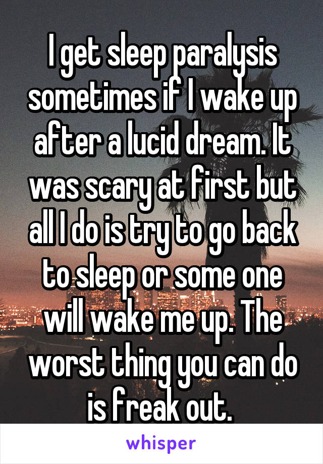 I get sleep paralysis sometimes if I wake up after a lucid dream. It was scary at first but all I do is try to go back to sleep or some one will wake me up. The worst thing you can do is freak out.