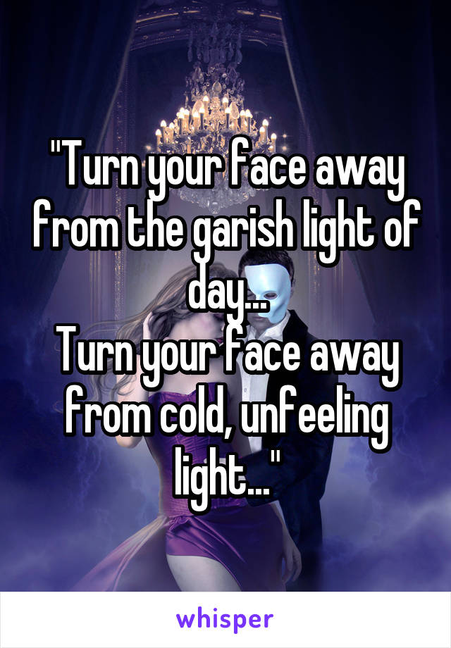 """""""Turn your face away from the garish light of day... Turn your face away from cold, unfeeling light..."""""""