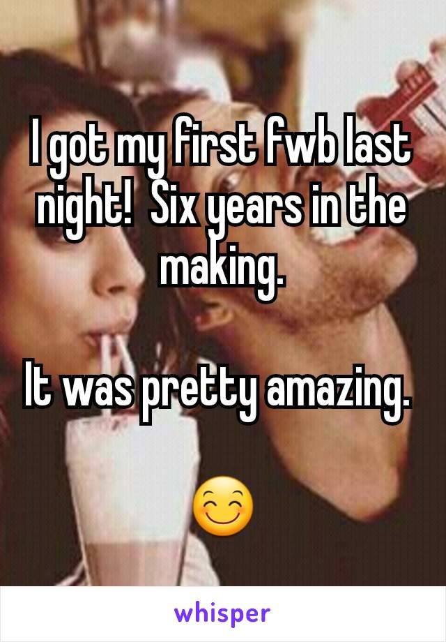 I got my first fwb last night!  Six years in the making.  It was pretty amazing.   😊