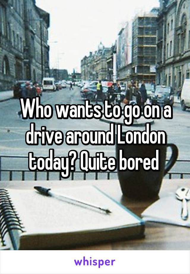 Who wants to go on a drive around London today? Quite bored