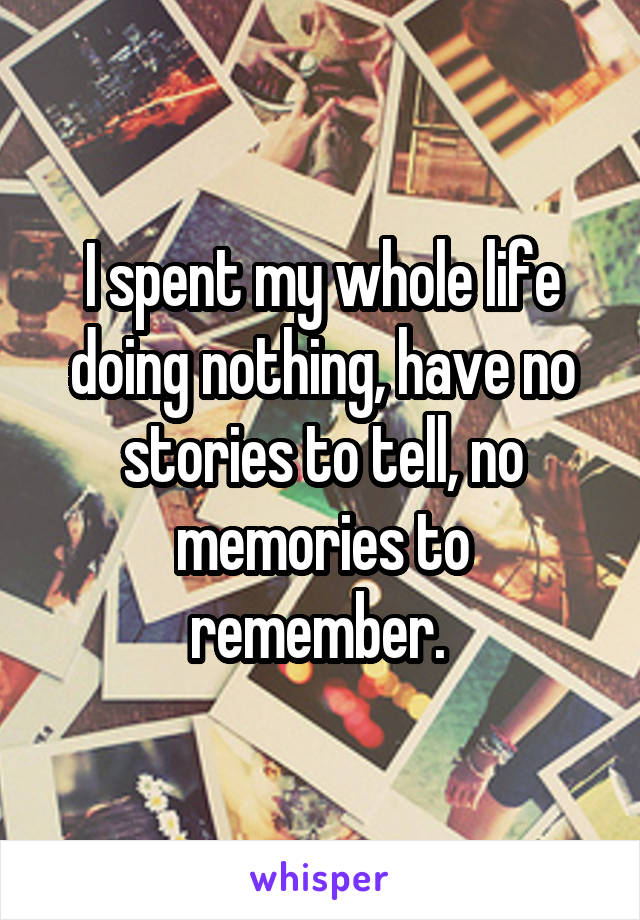 I spent my whole life doing nothing, have no stories to tell, no memories to remember.
