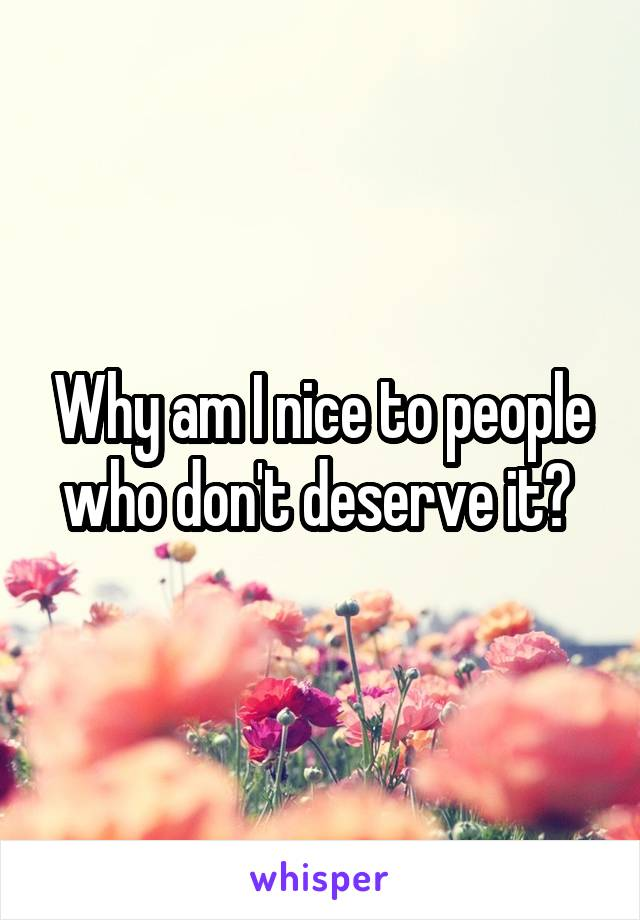 Why am I nice to people who don't deserve it?