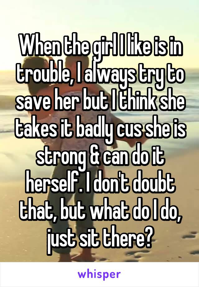 When the girl I like is in trouble, I always try to save her but I think she takes it badly cus she is strong & can do it herself. I don't doubt that, but what do I do, just sit there?