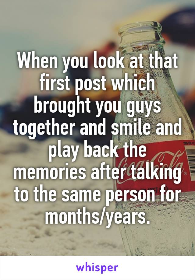 When you look at that first post which brought you guys together and smile and play back the memories after talking to the same person for months/years.