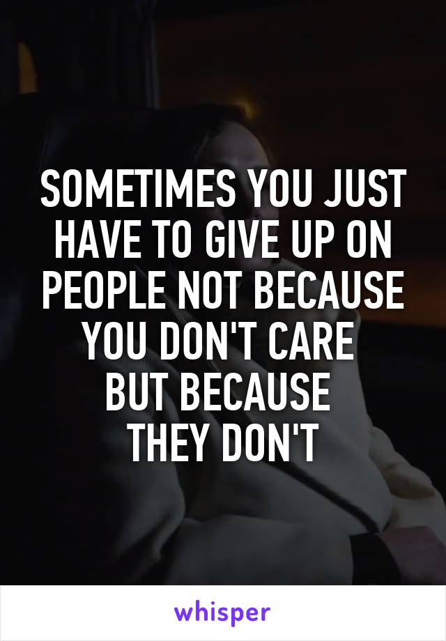 SOMETIMES YOU JUST HAVE TO GIVE UP ON PEOPLE NOT BECAUSE YOU DON'T CARE  BUT BECAUSE  THEY DON'T