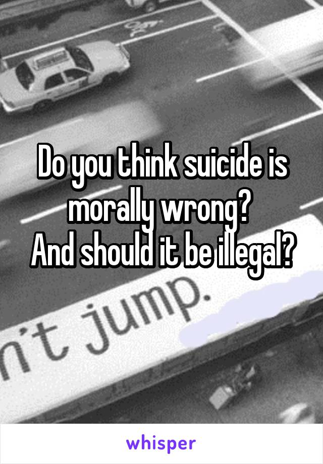 Do you think suicide is morally wrong?  And should it be illegal?