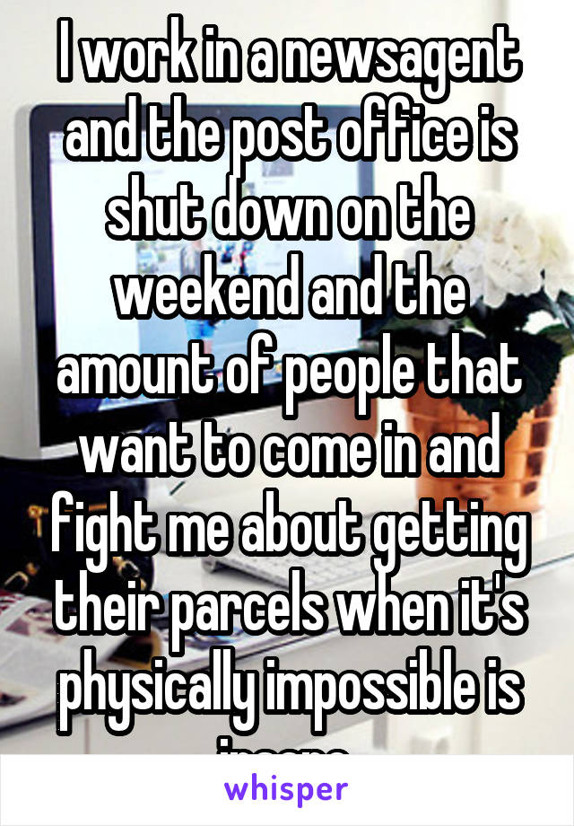 I work in a newsagent and the post office is shut down on the weekend and the amount of people that want to come in and fight me about getting their parcels when it's physically impossible is insane