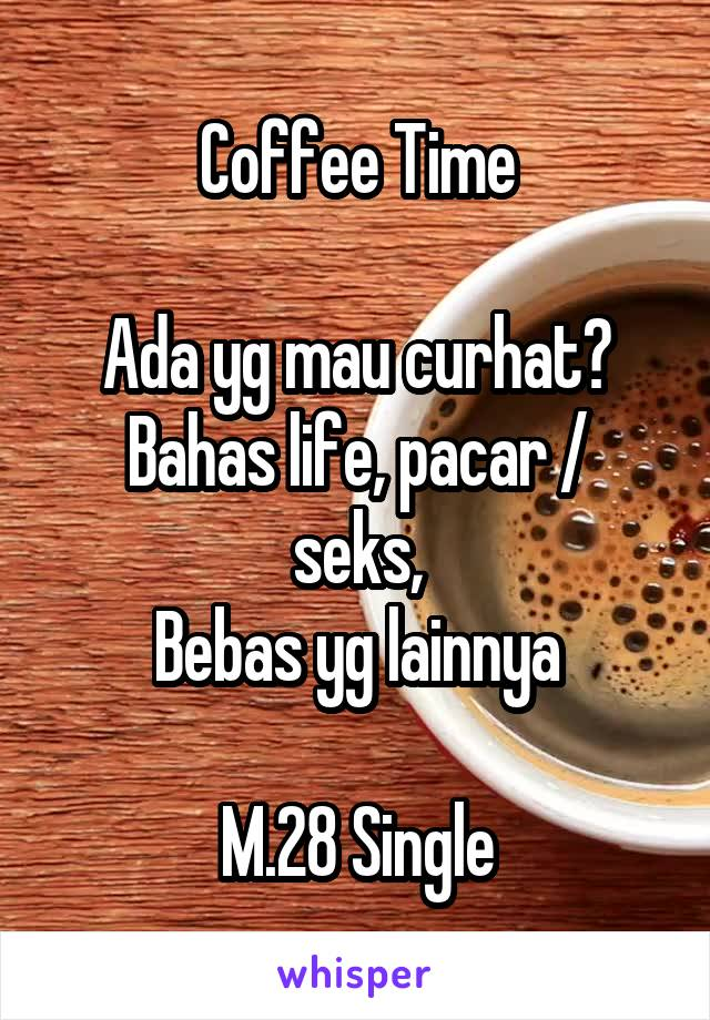 Coffee Time  Ada yg mau curhat? Bahas life, pacar / seks, Bebas yg lainnya  M.28 Single