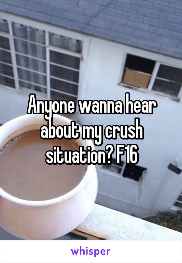Anyone wanna hear about my crush situation? F16