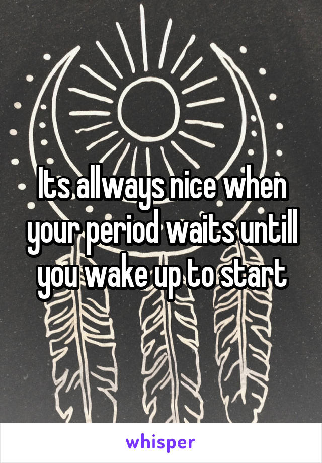 Its allways nice when your period waits untill you wake up to start