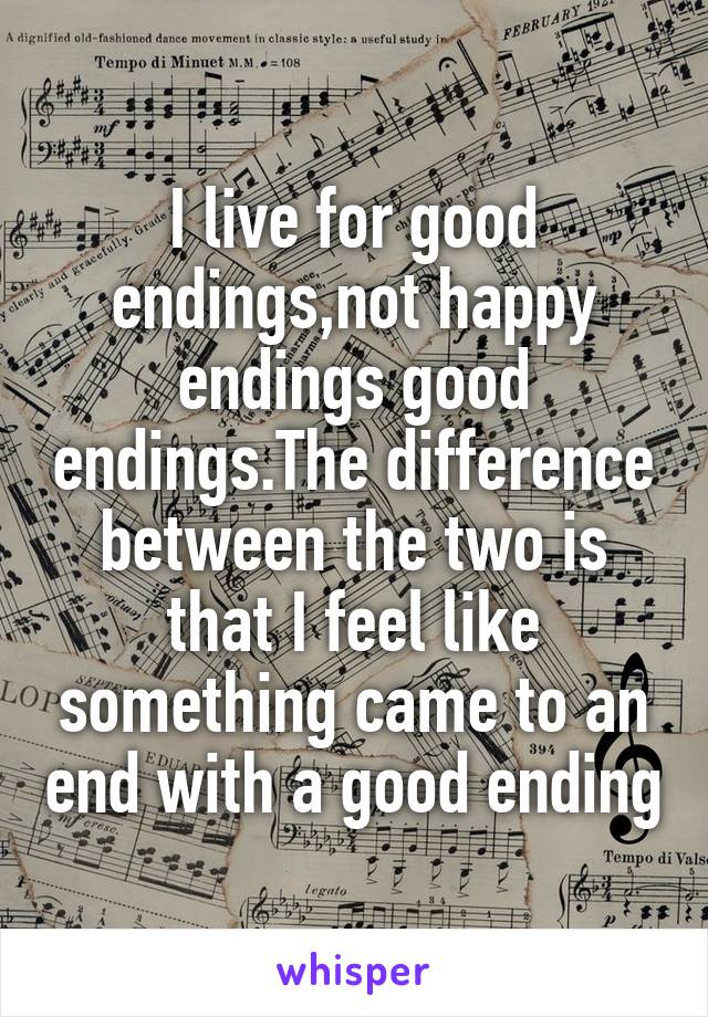 I live for good endings,not happy endings good endings.The difference between the two is that I feel like something came to an end with a good ending