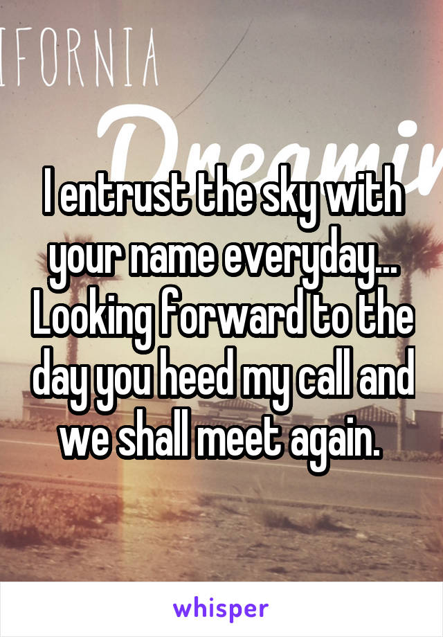 I entrust the sky with your name everyday... Looking forward to the day you heed my call and we shall meet again.