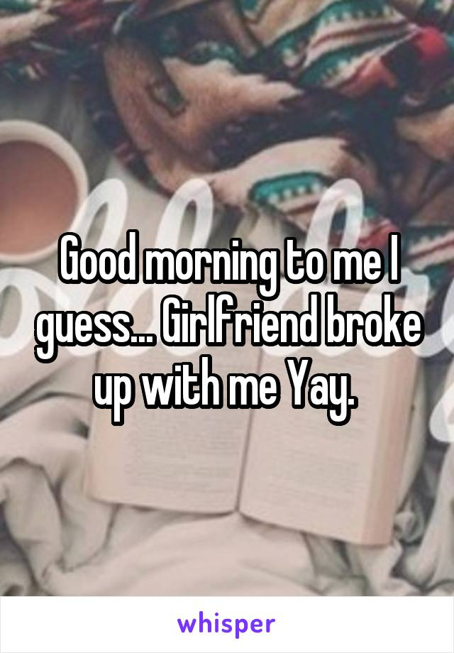 Good morning to me I guess... Girlfriend broke up with me Yay.
