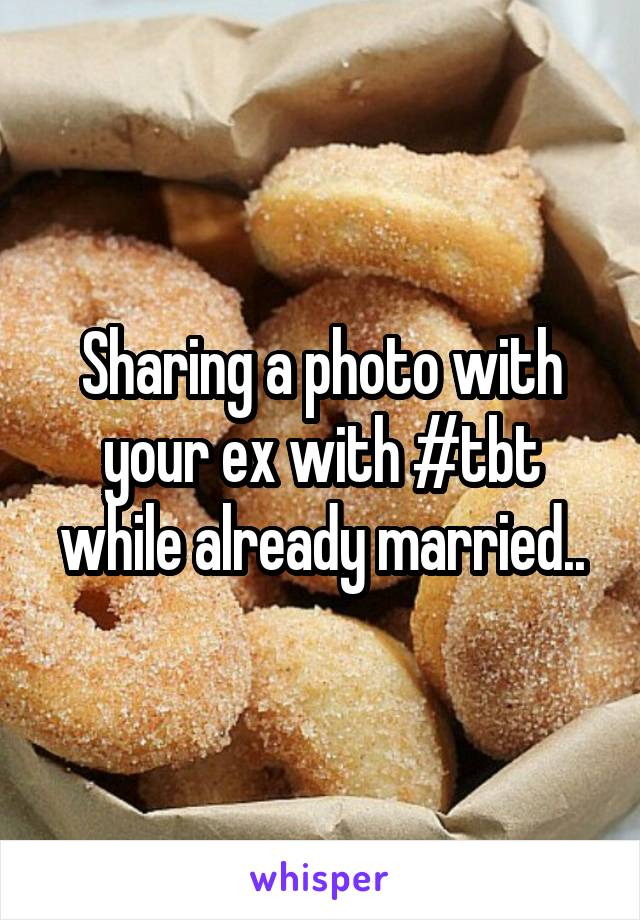 Sharing a photo with your ex with #tbt while already married..