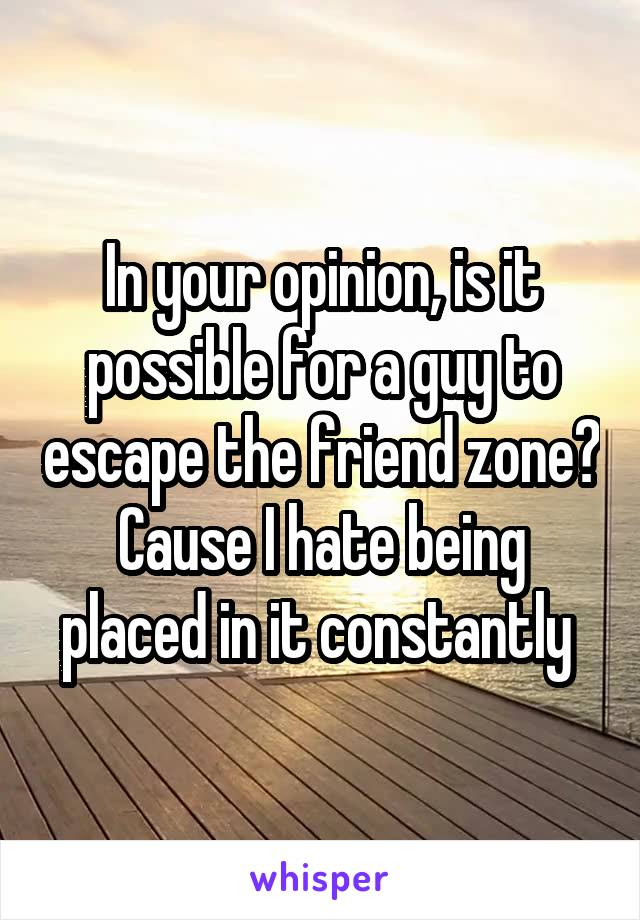 In your opinion, is it possible for a guy to escape the friend zone? Cause I hate being placed in it constantly