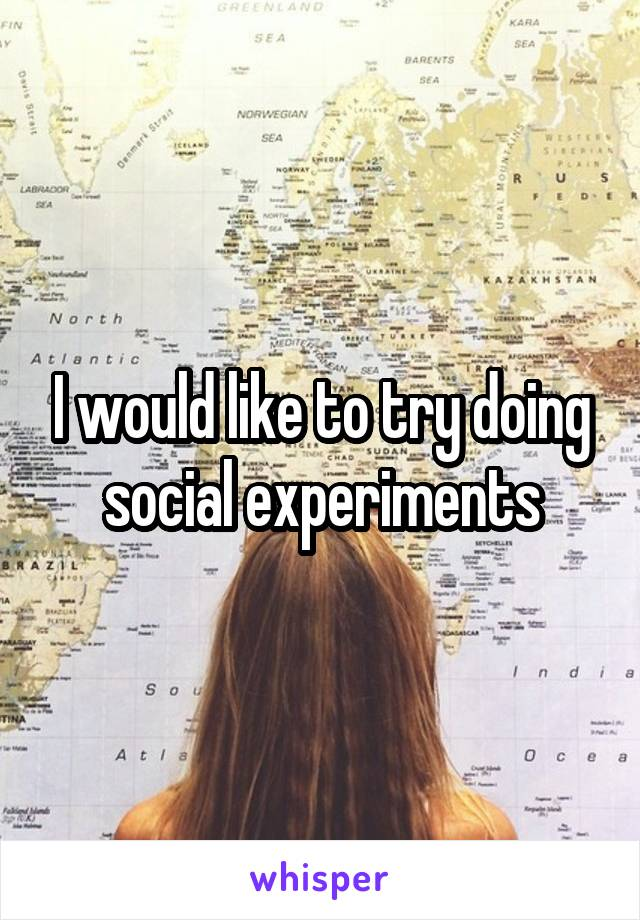I would like to try doing social experiments