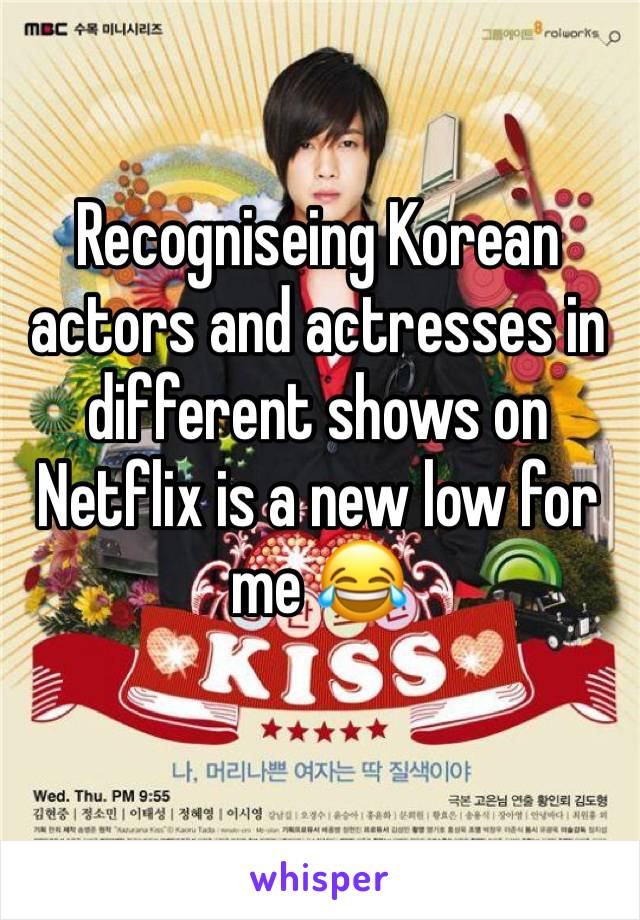 Recogniseing Korean actors and actresses in different shows on Netflix is a new low for me 😂