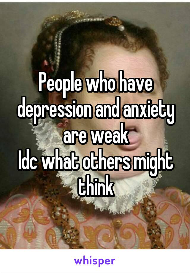 People who have depression and anxiety are weak Idc what others might think