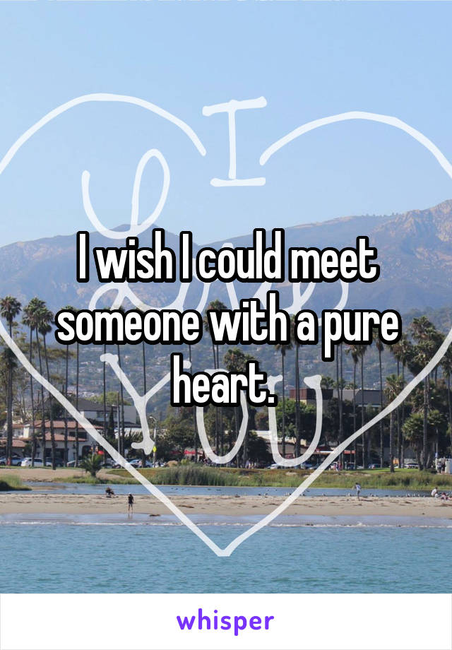 I wish I could meet someone with a pure heart.