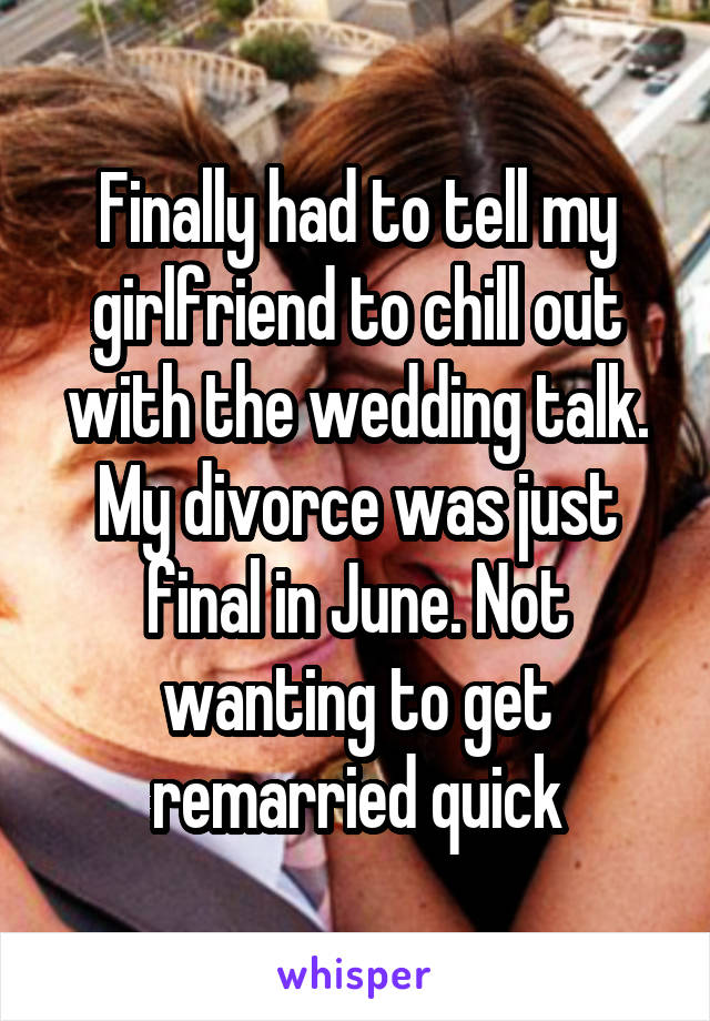 Finally had to tell my girlfriend to chill out with the wedding talk. My divorce was just final in June. Not wanting to get remarried quick