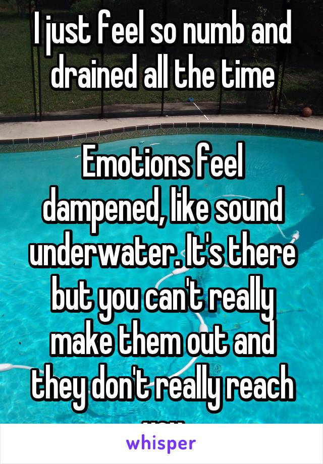 I just feel so numb and drained all the time  Emotions feel dampened, like sound underwater. It's there but you can't really make them out and they don't really reach you