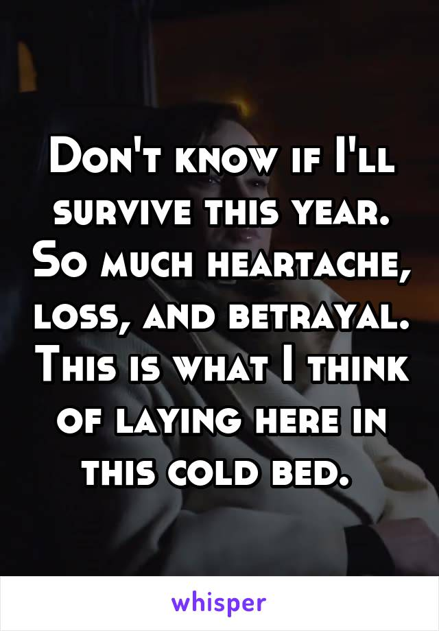 Don't know if I'll survive this year. So much heartache, loss, and betrayal. This is what I think of laying here in this cold bed.