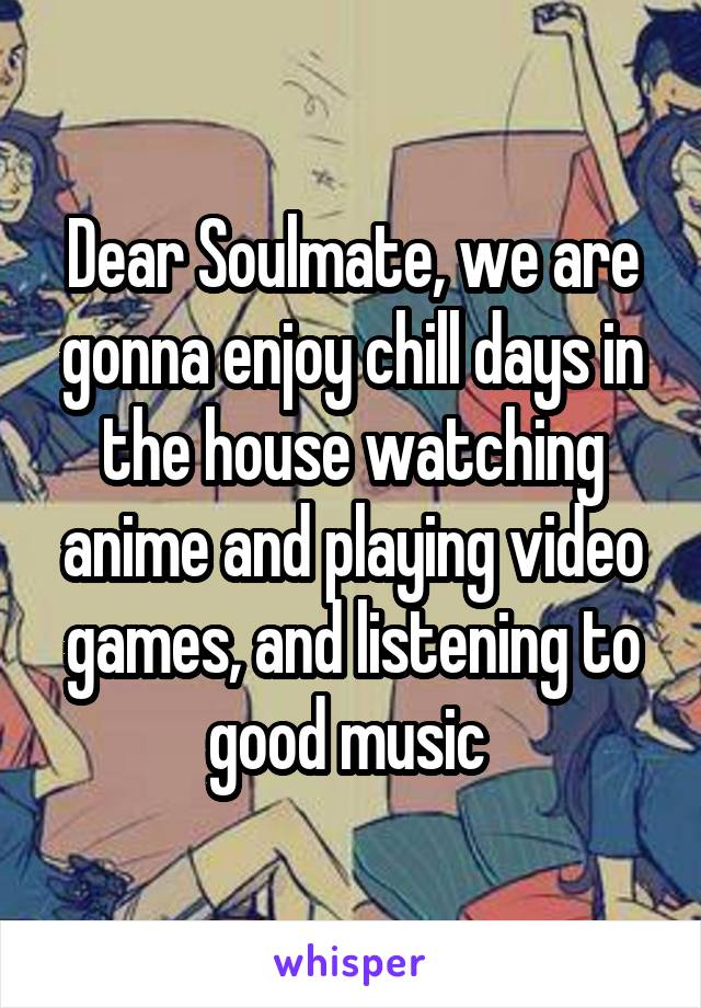 Dear Soulmate, we are gonna enjoy chill days in the house watching anime and playing video games, and listening to good music