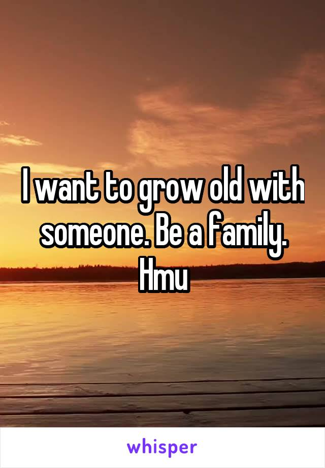 I want to grow old with someone. Be a family. Hmu
