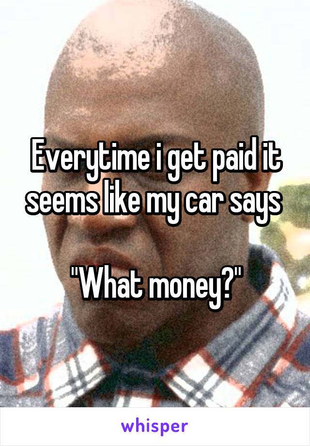 """Everytime i get paid it seems like my car says   """"What money?"""""""